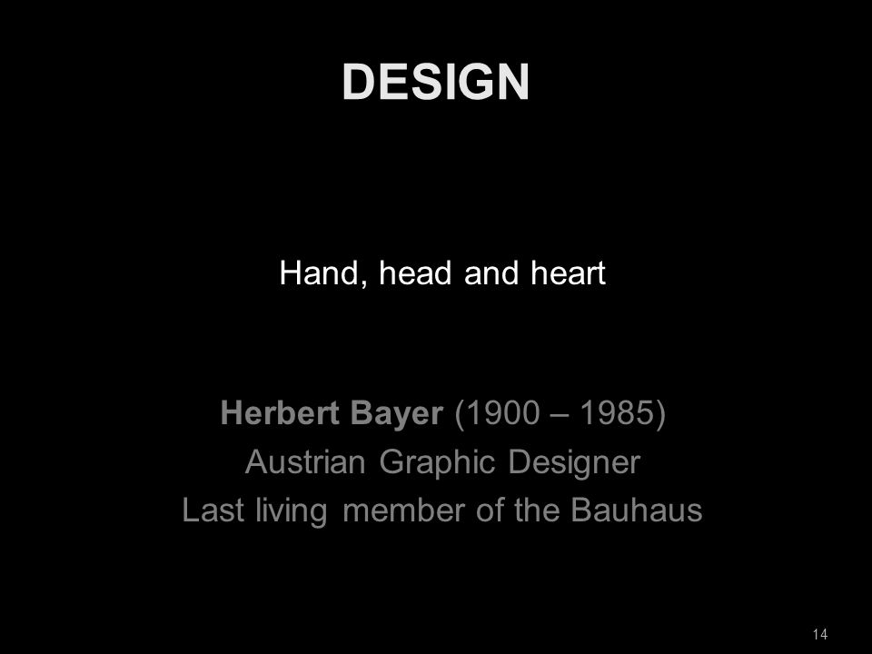 Hand, head and heart Herbert Bayer (1900 – 1985) Austrian Graphic Designer Last living member of the Bauhaus 14