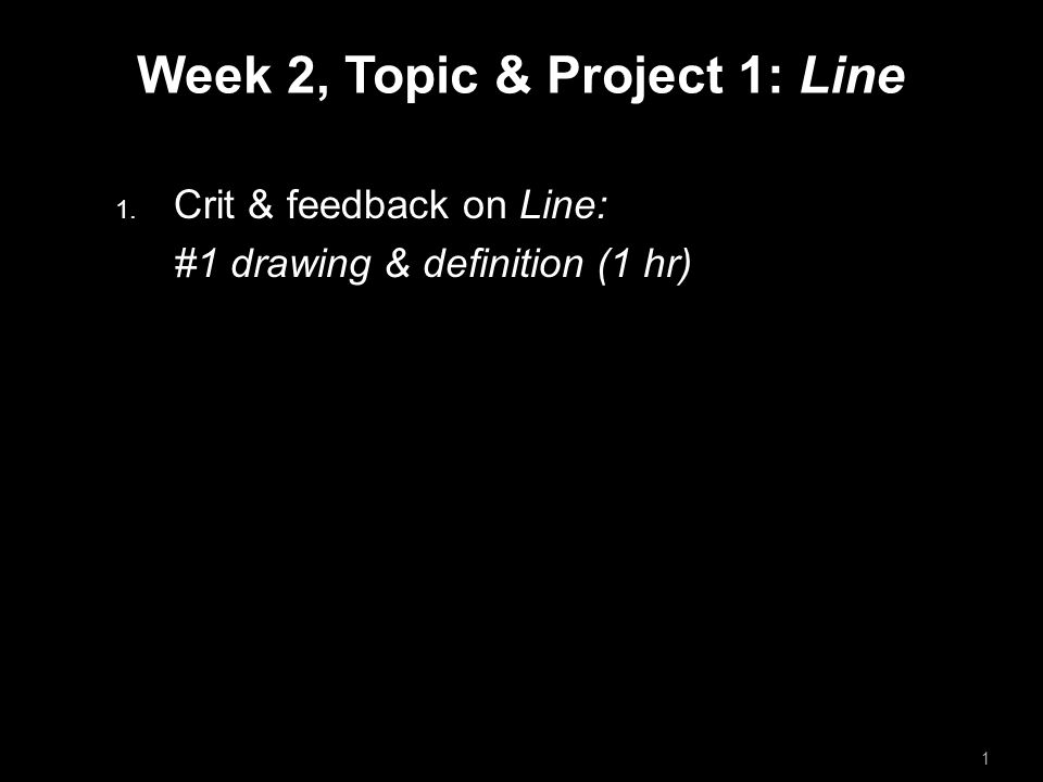 Week 2, Topic & Project 1: Line  Crit & feedback on Line: #1 drawing & definition (1 hr)  Break 20 min 2