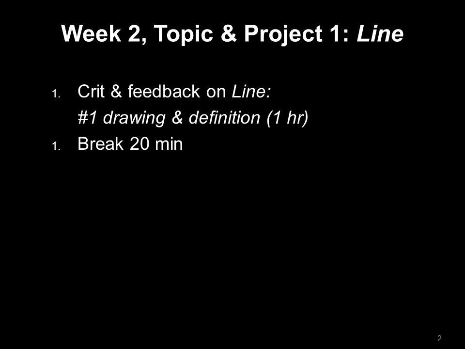 Week 2, Topic & Project 1: Line  Crit & feedback on Line: #1 drawing & definition (1 hr)  Break 20 min  Lecture on Line (30 minutes).