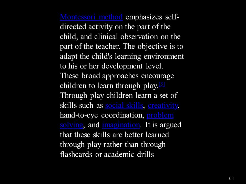 68 Montessori methodMontessori method emphasizes self- directed activity on the part of the child, and clinical observation on the part of the teacher.