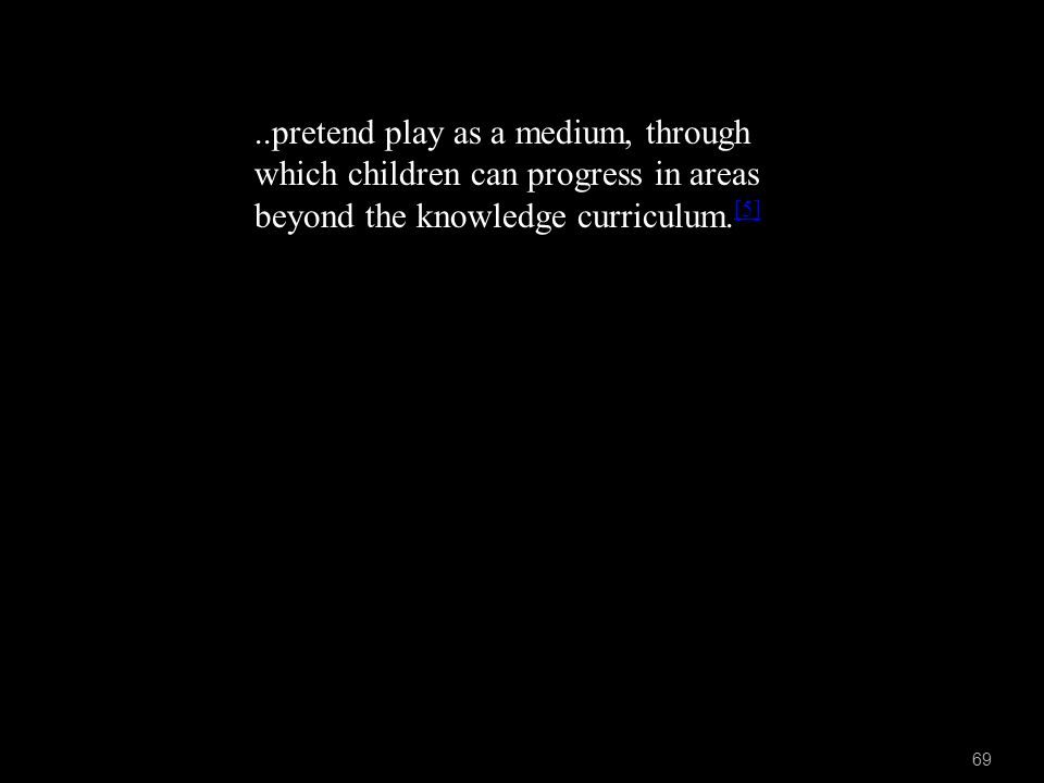 69..pretend play as a medium, through which children can progress in areas beyond the knowledge curriculum.
