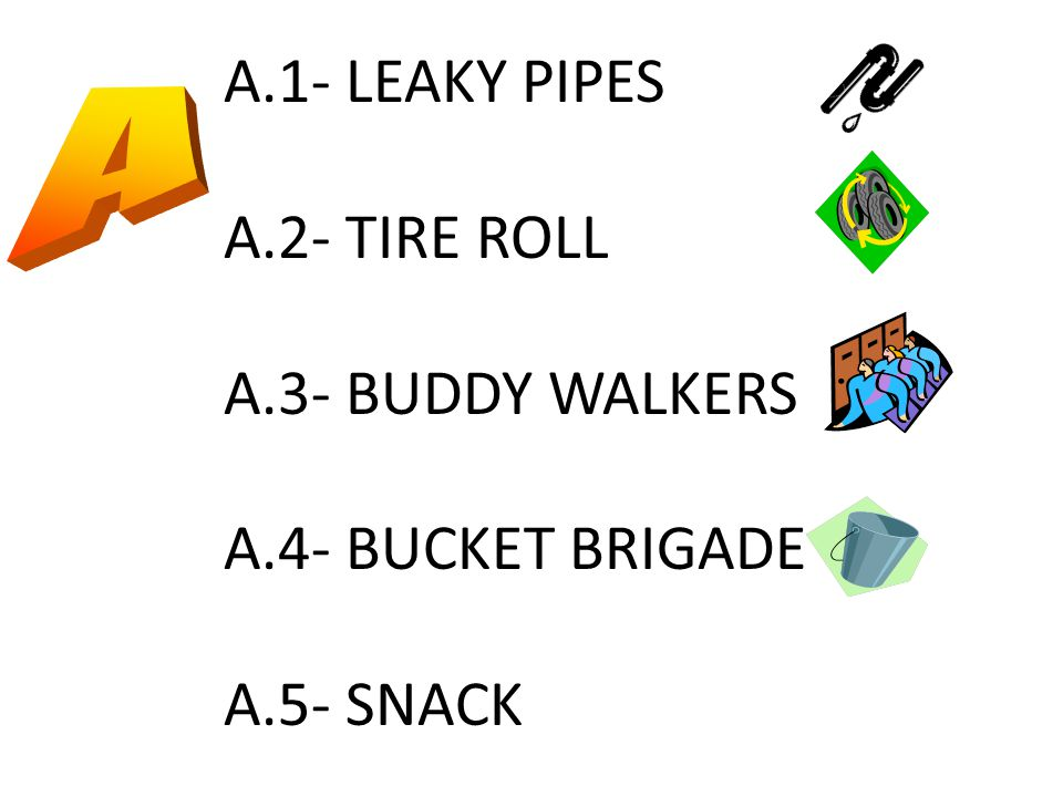 A.1- LEAKY PIPES A.2- TIRE ROLL A.3- BUDDY WALKERS A.4- BUCKET BRIGADE A.5- SNACK