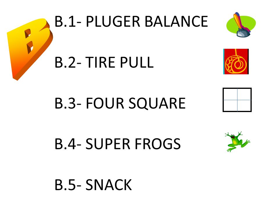 B.1- PLUGER BALANCE B.2- TIRE PULL B.3- FOUR SQUARE B.4- SUPER FROGS B.5- SNACK