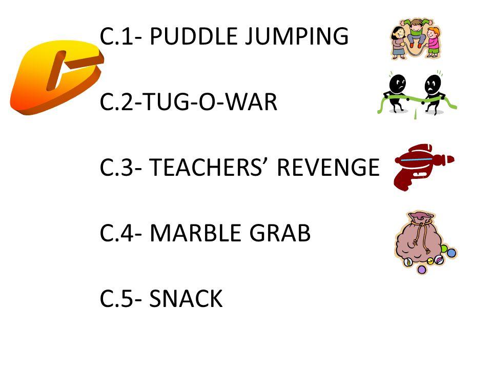 C.1- PUDDLE JUMPING C.2-TUG-O-WAR C.3- TEACHERS' REVENGE C.4- MARBLE GRAB C.5- SNACK