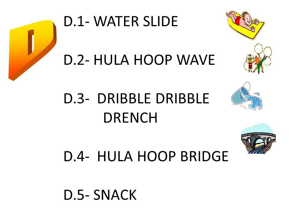 D.1- WATER SLIDE D.2- HULA HOOP WAVE D.3- DRIBBLE DRIBBLE DRENCH D.4- HULA HOOP BRIDGE D.5- SNACK