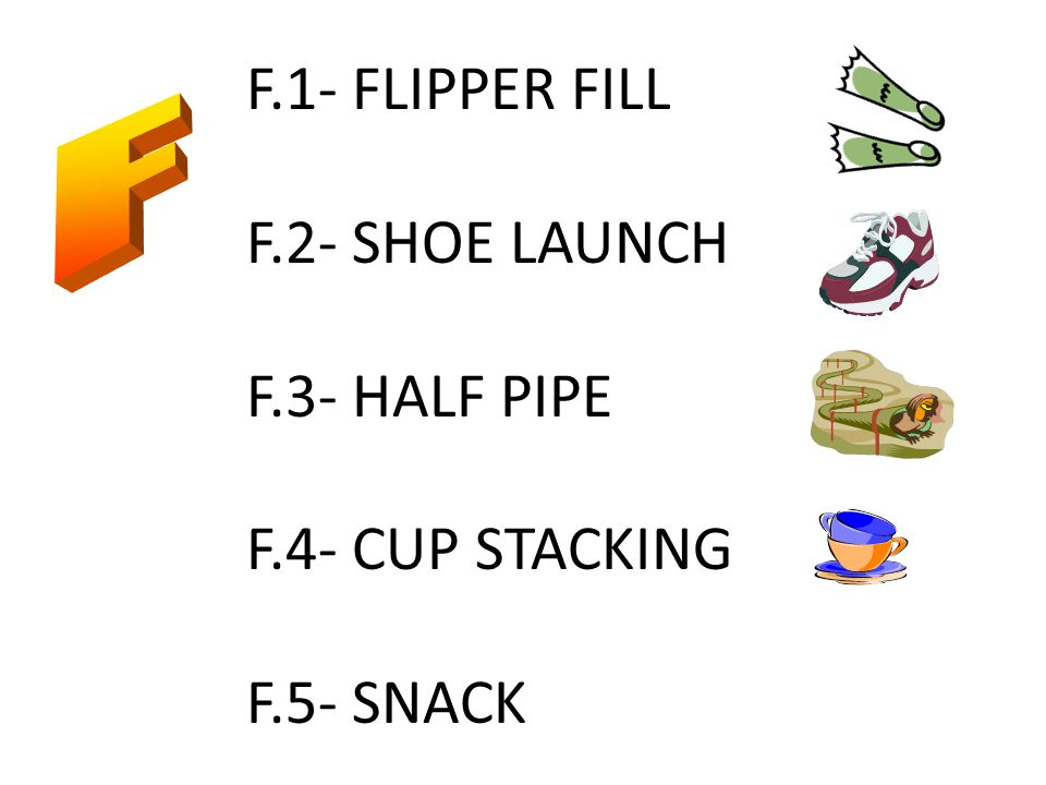 F.1- FLIPPER FILL F.2- SHOE LAUNCH F.3- HALF PIPE F.4- CUP STACKING F.5- SNACK