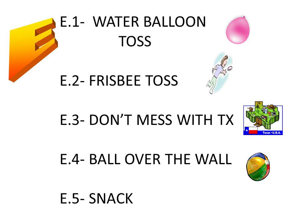 E.1- WATER BALLOON TOSS E.2- FRISBEE TOSS E.3- DON'T MESS WITH TX E.4- BALL OVER THE WALL E.5- SNACK