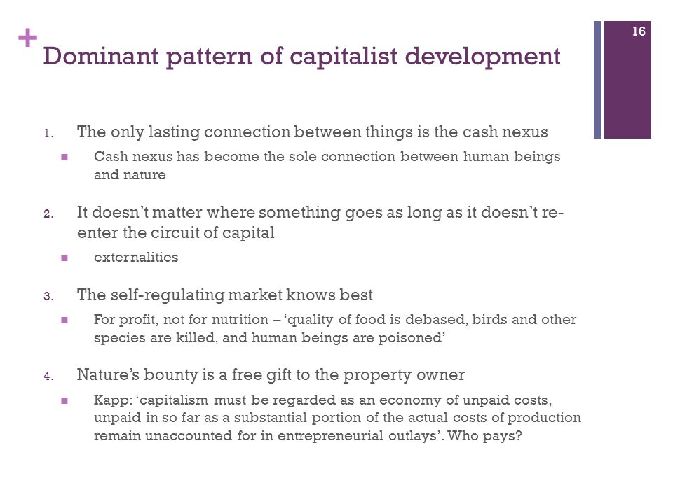 + Dominant pattern of capitalist development 1. The only lasting connection between things is the cash nexus Cash nexus has become the sole connection