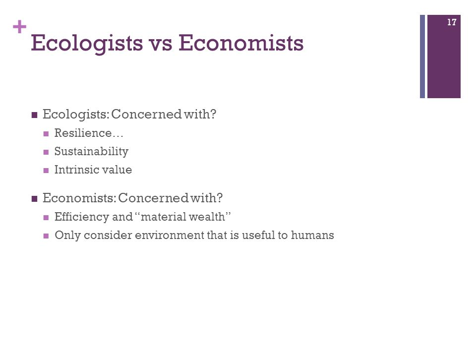 """+ Ecologists vs Economists Ecologists: Concerned with? Resilience… Sustainability Intrinsic value Economists: Concerned with? Efficiency and """"material"""