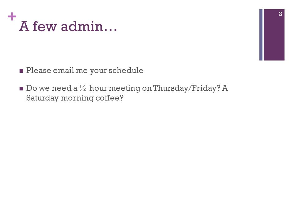 + A few admin… Please email me your schedule Do we need a ½ hour meeting on Thursday/Friday? A Saturday morning coffee? 2