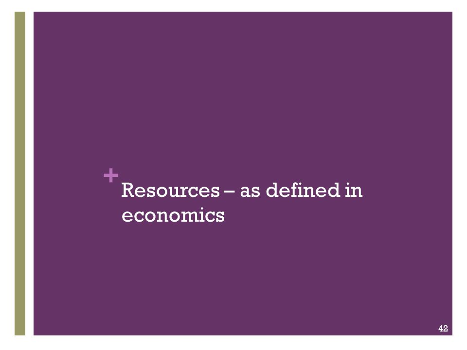 + Resources – as defined in economics 42