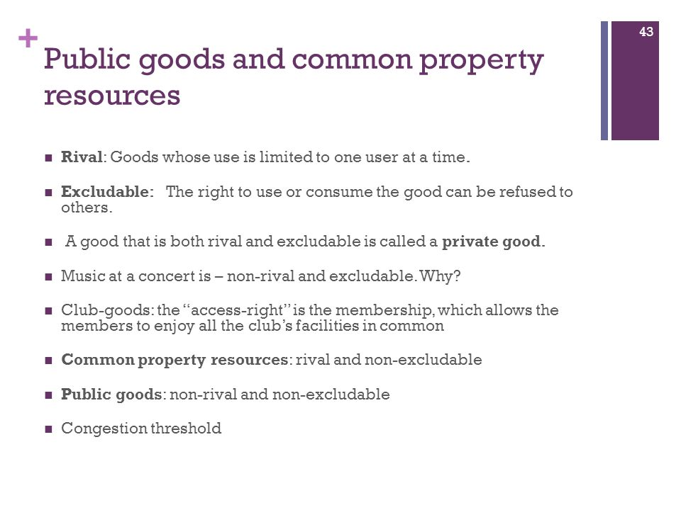 + Public goods and common property resources Rival: Goods whose use is limited to one user at a time. Excludable: The right to use or consume the good