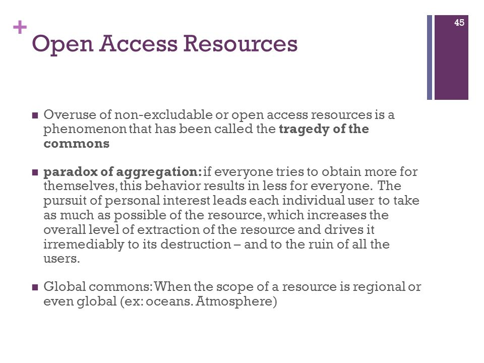 + Open Access Resources Overuse of non-excludable or open access resources is a phenomenon that has been called the tragedy of the commons paradox of