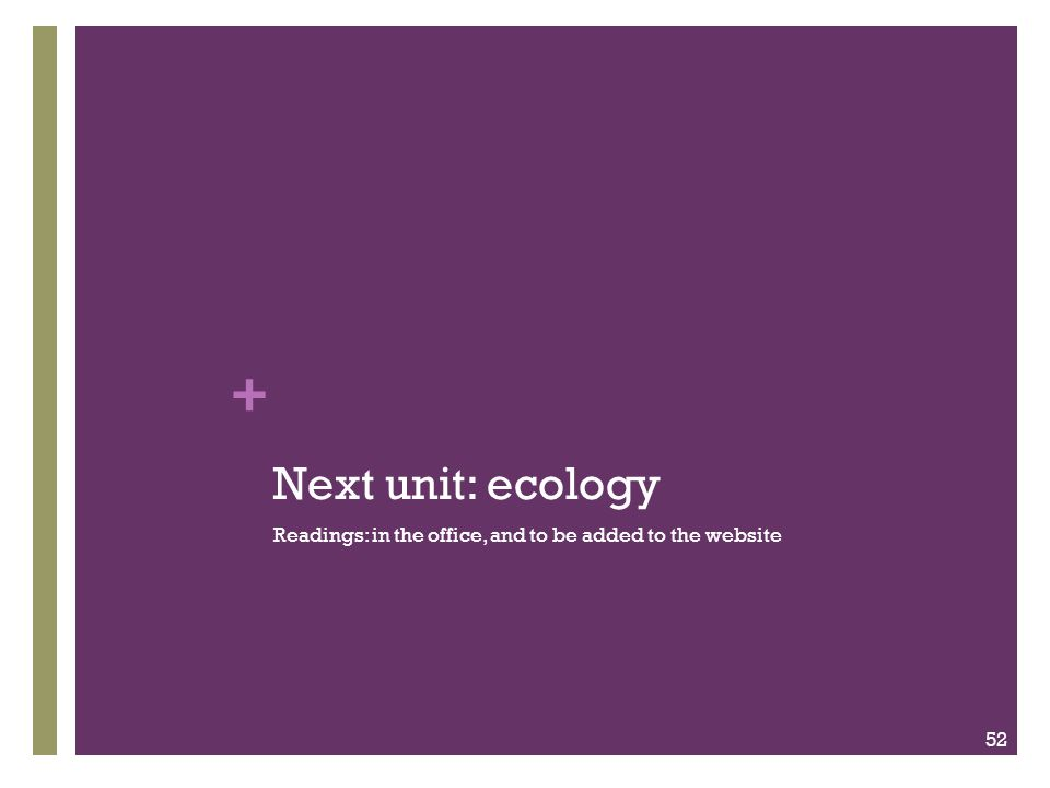 + Next unit: ecology Readings: in the office, and to be added to the website 52