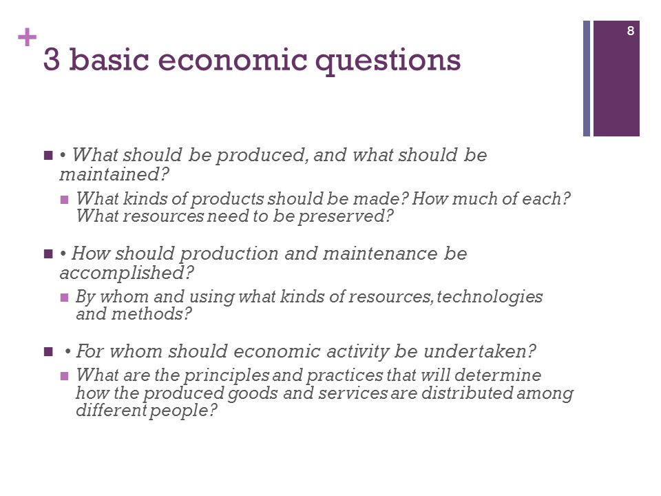 + 3 basic economic questions What should be produced, and what should be maintained? What kinds of products should be made? How much of each? What res