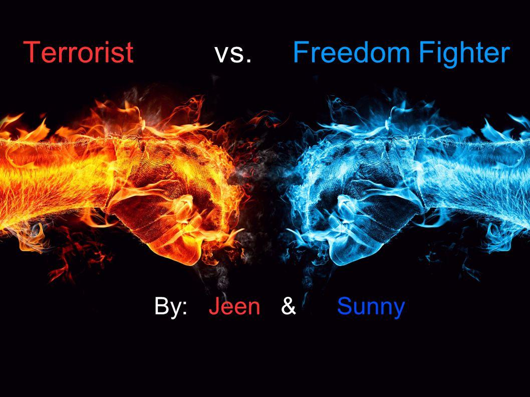Terrorist vs. Freedom Fighter By: Jeen & Sunny