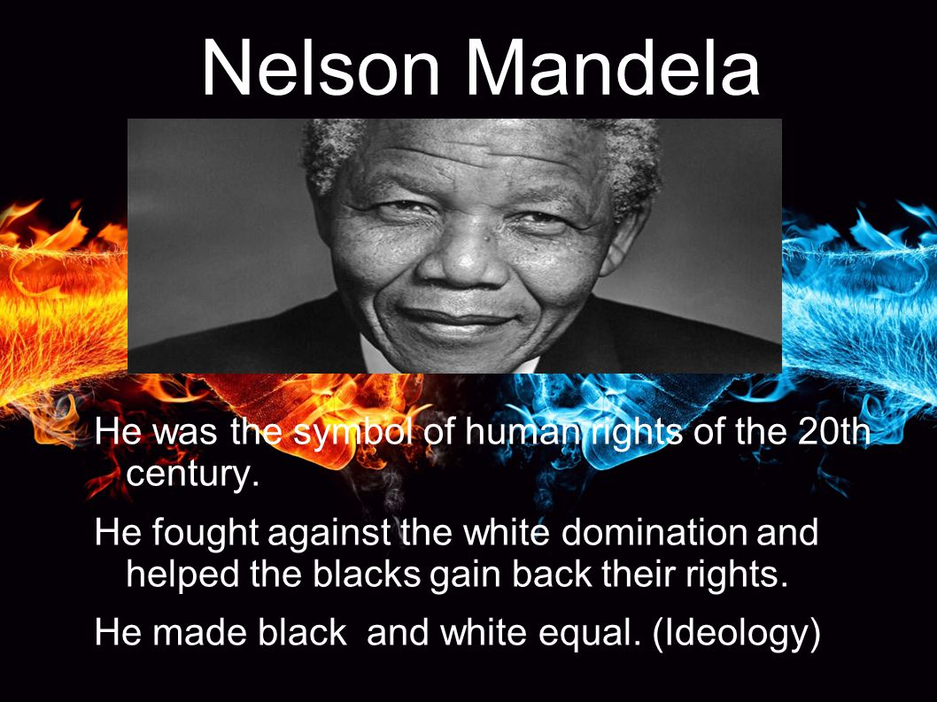 Nelson Mandela He was the symbol of human rights of the 20th century. He fought against the white domination and helped the blacks gain back their rig