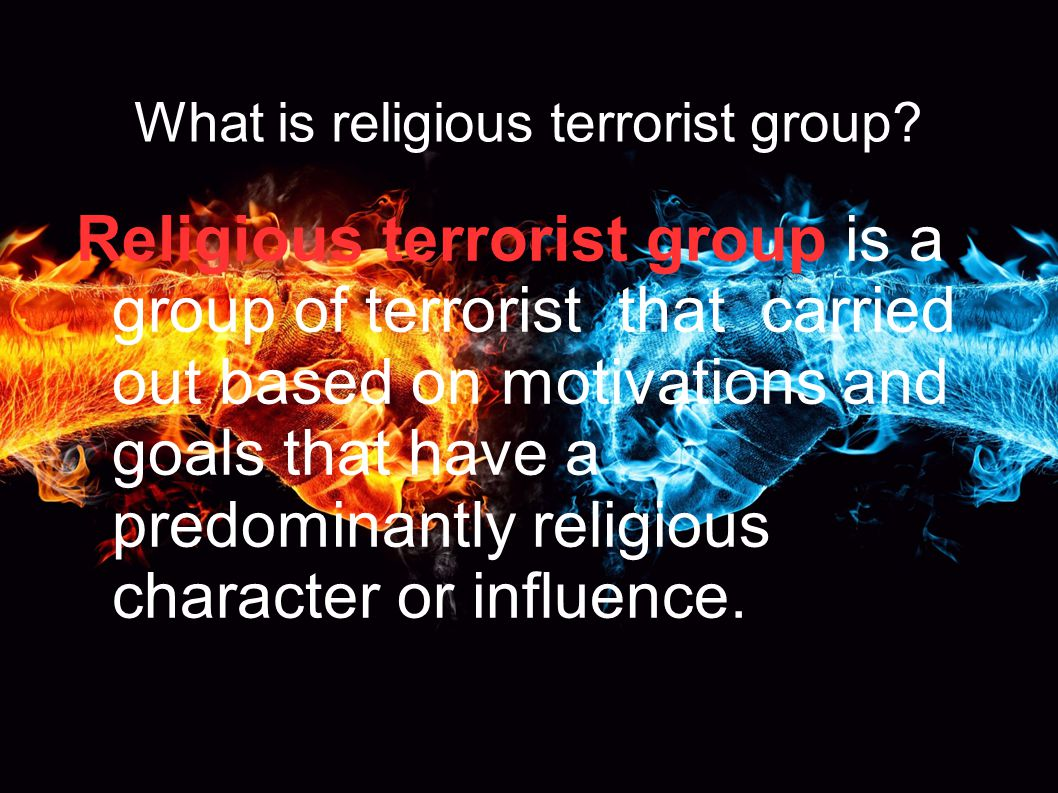 What is religious terrorist group? Religious terrorist group is a group of terrorist that carried out based on motivations and goals that have a predo