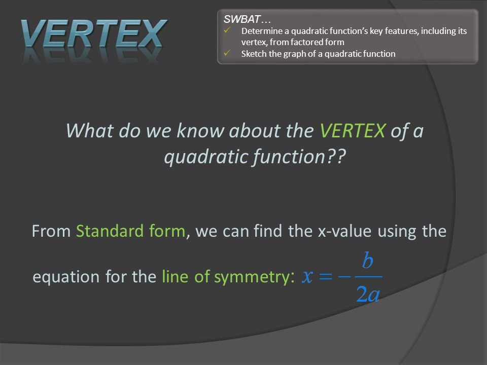 What do we know about the VERTEX of a quadratic function?? From Standard form, we can find the x-value using the equation for the line of symmetry : S