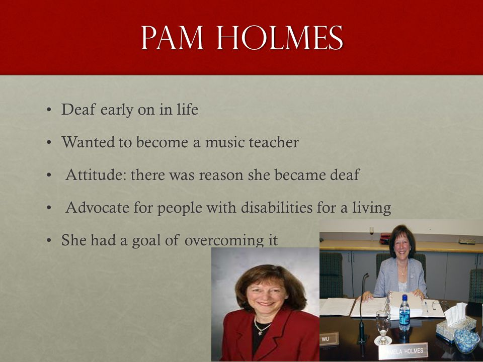 Pam Holmes Deaf early on in lifeDeaf early on in life Wanted to become a music teacherWanted to become a music teacher Attitude: there was reason she became deaf Attitude: there was reason she became deaf Advocate for people with disabilities for a living Advocate for people with disabilities for a living She had a goal of overcoming itShe had a goal of overcoming it