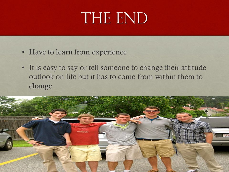 The End Have to learn from experienceHave to learn from experience It is easy to say or tell someone to change their attitude outlook on life but it has to come from within them to changeIt is easy to say or tell someone to change their attitude outlook on life but it has to come from within them to change Success does no come easy have to wait and work at itSuccess does no come easy have to wait and work at it