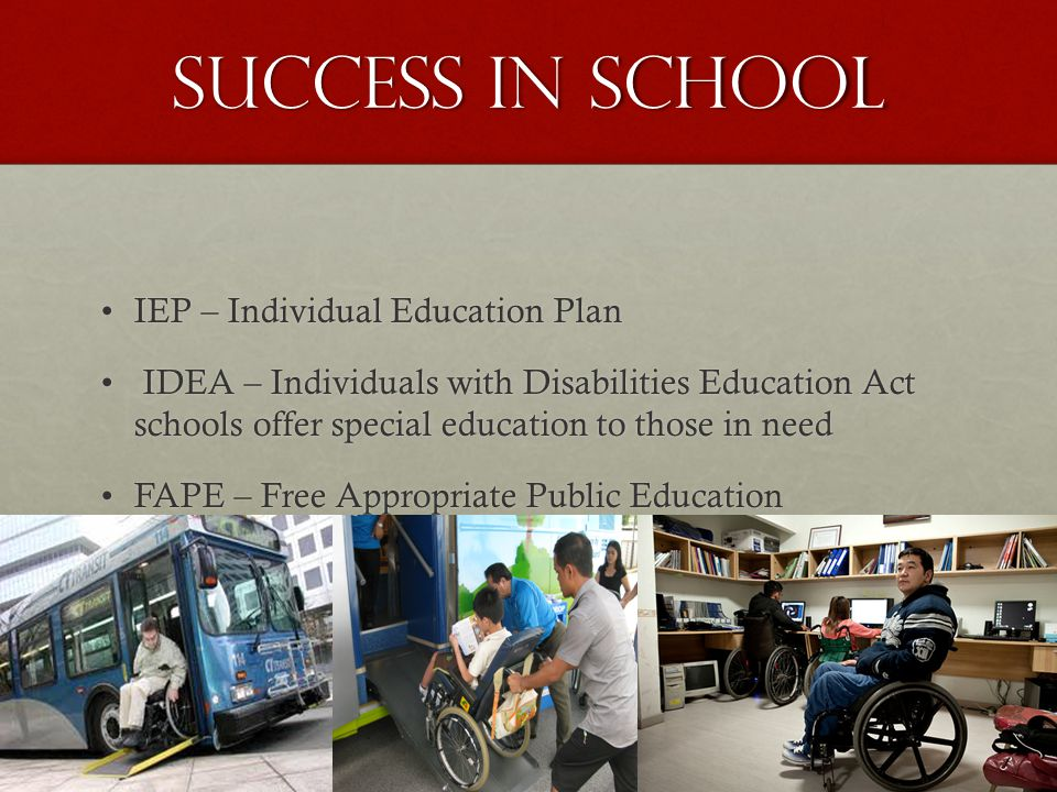 Success in school IEP – Individual Education PlanIEP – Individual Education Plan IDEA – Individuals with Disabilities Education Act schools offer special education to those in need IDEA – Individuals with Disabilities Education Act schools offer special education to those in need FAPE – Free Appropriate Public EducationFAPE – Free Appropriate Public Education