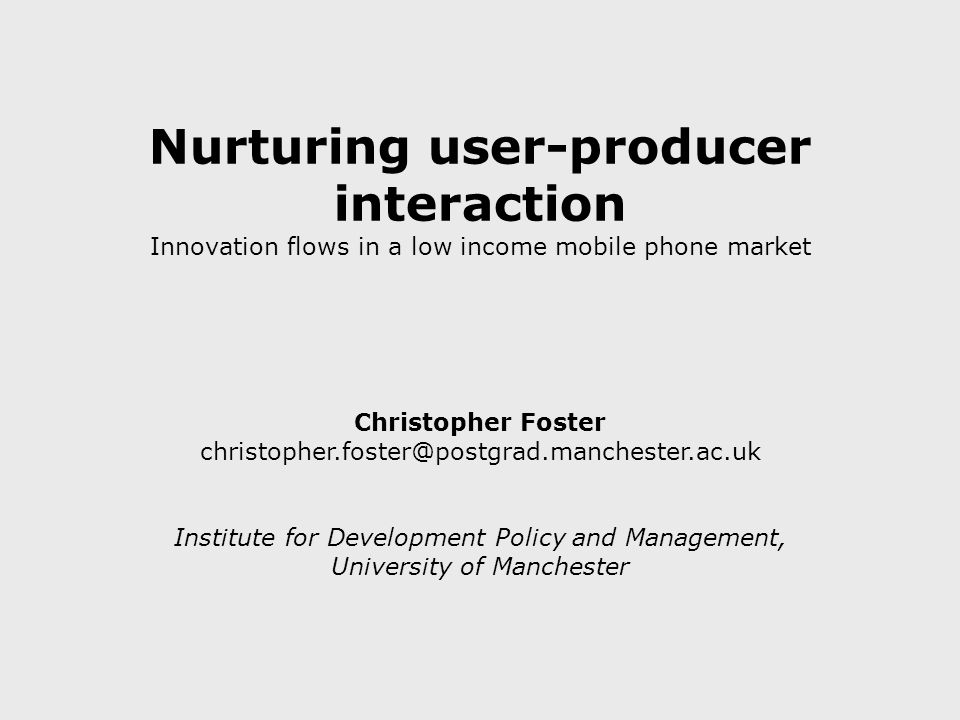 Nurturing user-producer interaction Innovation flows in a low income mobile phone market Christopher Foster christopher.foster@postgrad.manchester.ac.uk Institute for Development Policy and Management, University of Manchester