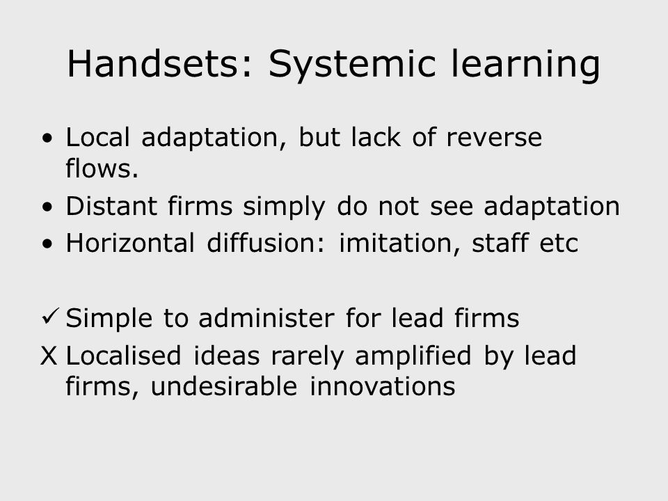 Handsets: Systemic learning Local adaptation, but lack of reverse flows. Distant firms simply do not see adaptation Horizontal diffusion: imitation, s