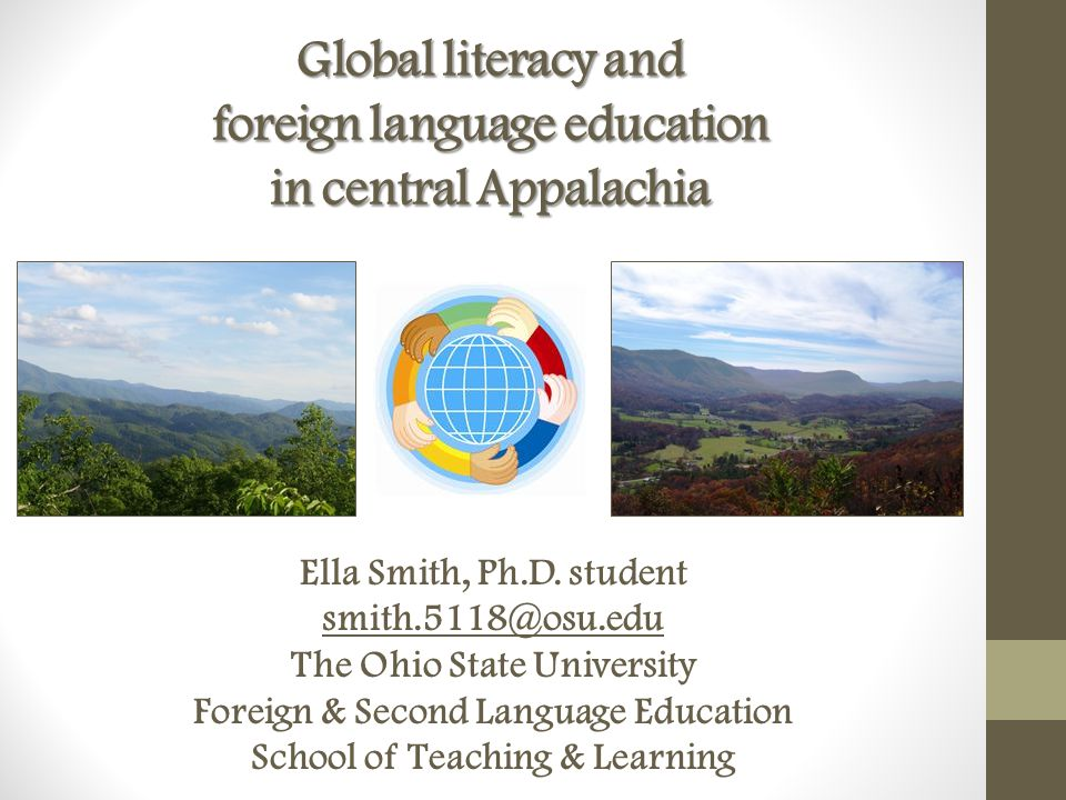 Global literacy and foreign language education in central Appalachia Ella Smith, Ph.D. student smith.5118@osu.edu The Ohio State University Foreign &