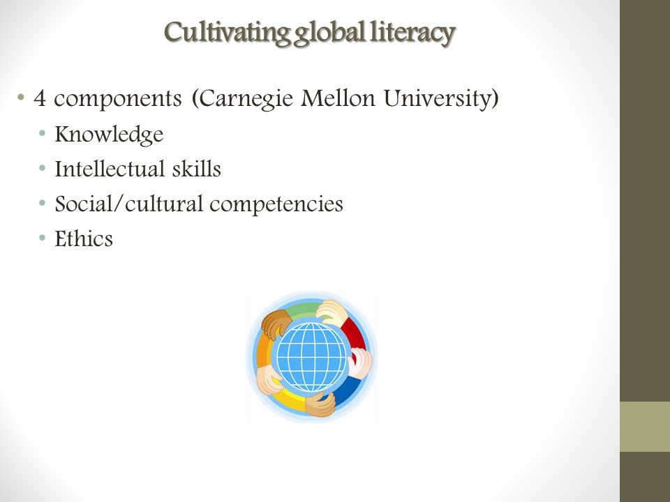 Cultivating global literacy 4 components (Carnegie Mellon University) Knowledge Intellectual skills Social/cultural competencies Ethics