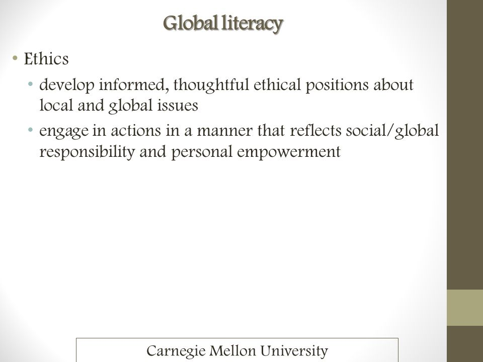 Global literacy Ethics develop informed, thoughtful ethical positions about local and global issues engage in actions in a manner that reflects social
