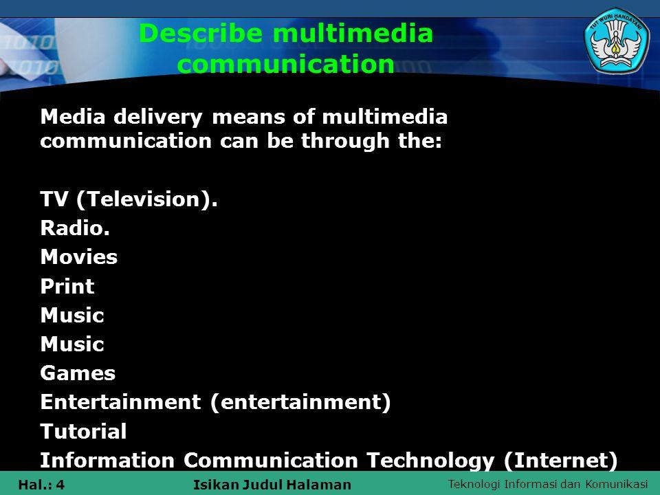 Teknologi Informasi dan Komunikasi Hal.: 4Isikan Judul Halaman Describe multimedia communication Media delivery means of multimedia communication can be through the: TV (Television).