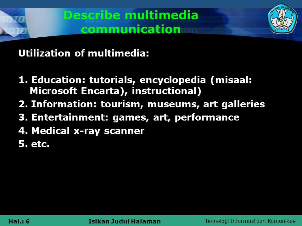 Teknologi Informasi dan Komunikasi Hal.: 6Isikan Judul Halaman Describe multimedia communication Utilization of multimedia: 1.