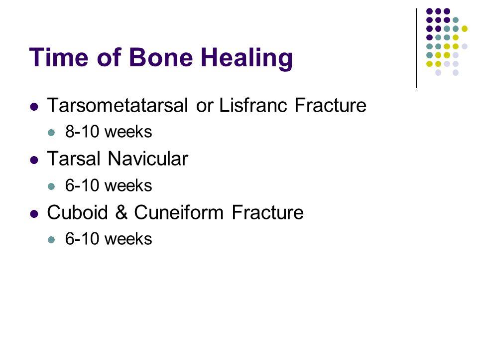 Time of Bone Healing Tarsometatarsal or Lisfranc Fracture 8-10 weeks Tarsal Navicular 6-10 weeks Cuboid & Cuneiform Fracture 6-10 weeks