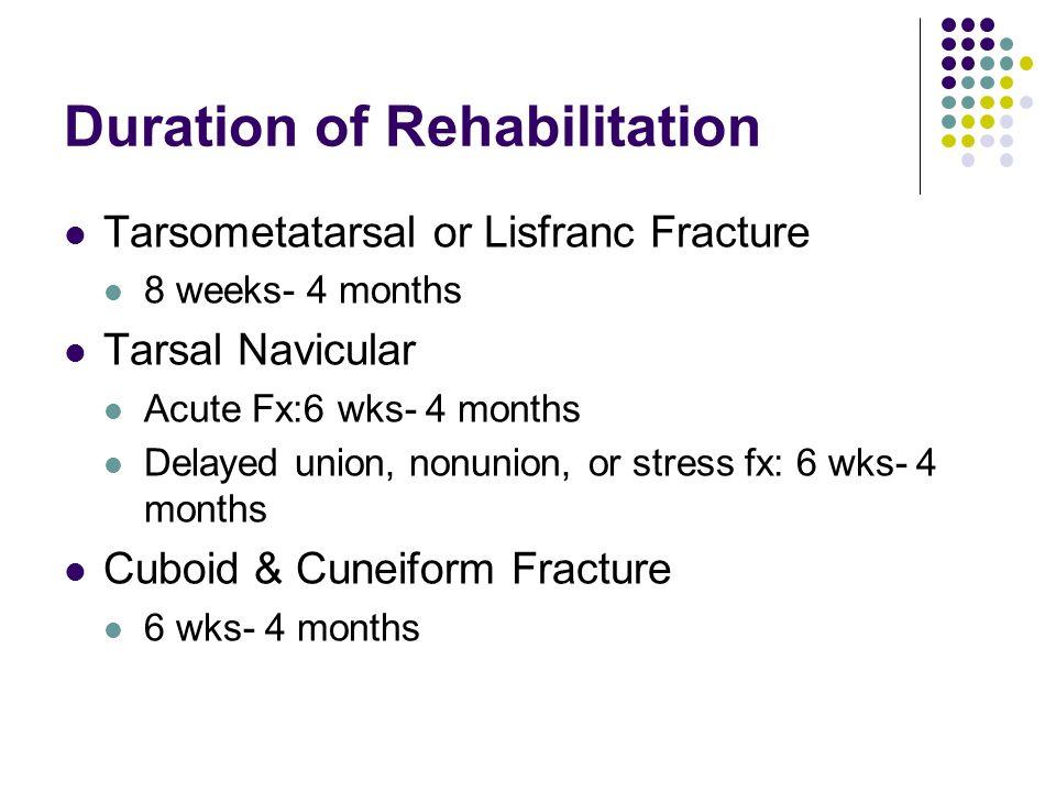 Duration of Rehabilitation Tarsometatarsal or Lisfranc Fracture 8 weeks- 4 months Tarsal Navicular Acute Fx:6 wks- 4 months Delayed union, nonunion, o