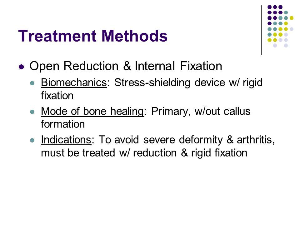 Treatment Methods Open Reduction & Internal Fixation Biomechanics: Stress-shielding device w/ rigid fixation Mode of bone healing: Primary, w/out call