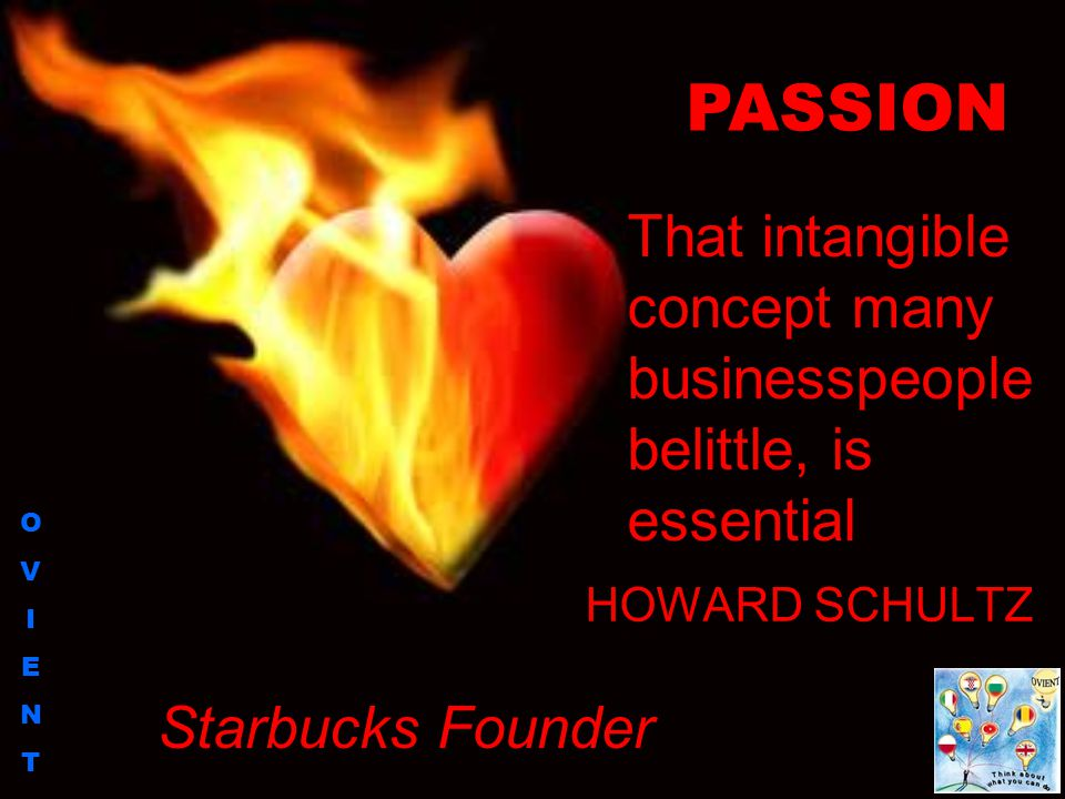 OVIENTOVIENT HOWARD SCHULTZ PASSION That intangible concept many businesspeople belittle, is essential Starbucks Founder