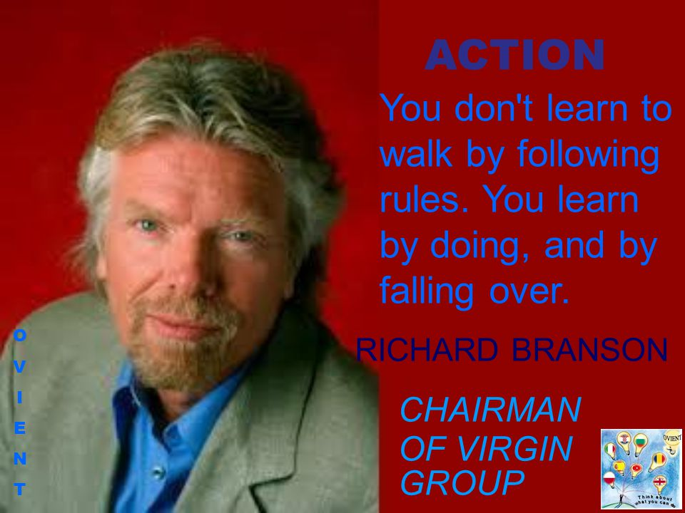 OVIENTOVIENT You don't learn to walk by following rules. You learn by doing, and by falling over. RICHARD BRANSON CHAIRMAN OF VIRGIN GROUP ACTION