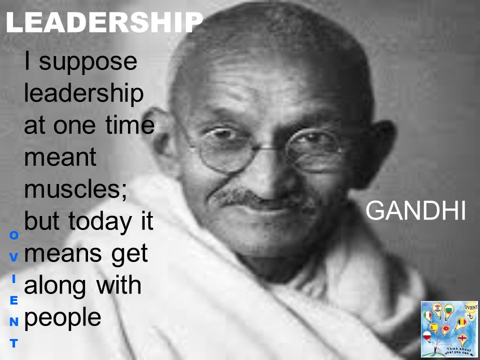 OVIENTOVIENT LEADERSHIP I suppose leadership at one time meant muscles; but today it means get along with people GANDHI
