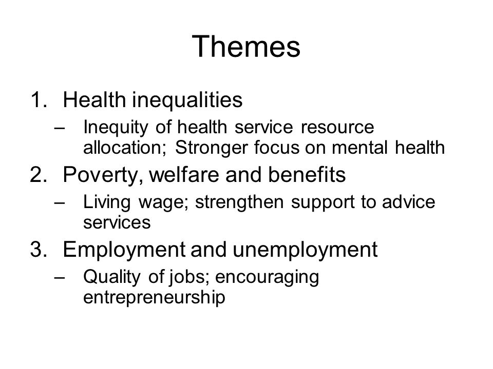 Themes 1.Health inequalities –Inequity of health service resource allocation; Stronger focus on mental health 2.Poverty, welfare and benefits –Living wage; strengthen support to advice services 3.Employment and unemployment –Quality of jobs; encouraging entrepreneurship