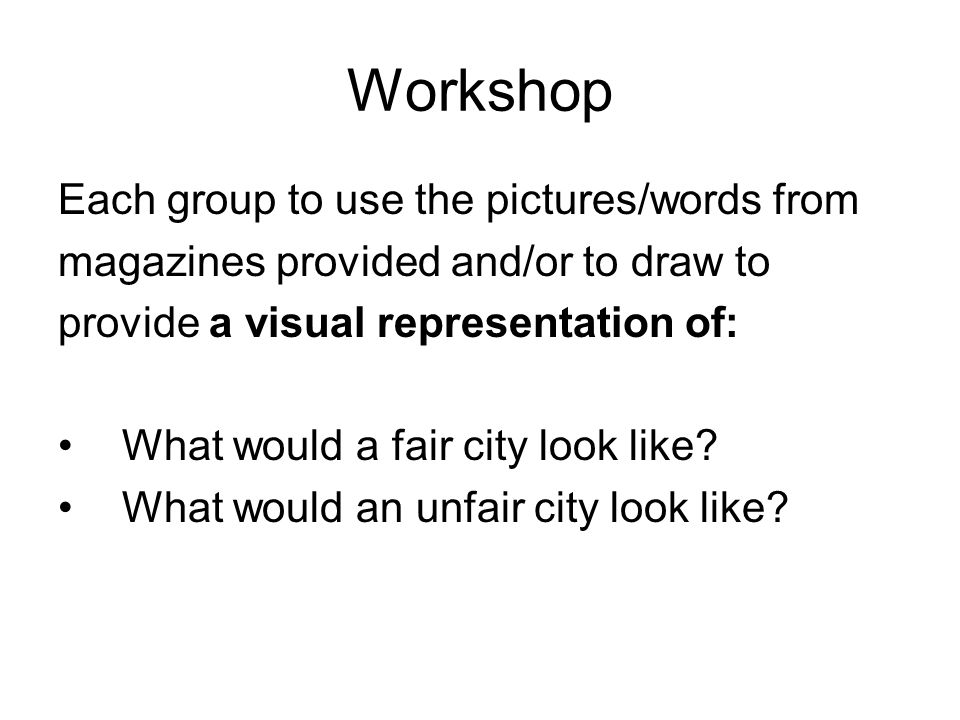 Workshop Each group to use the pictures/words from magazines provided and/or to draw to provide a visual representation of: What would a fair city look like.