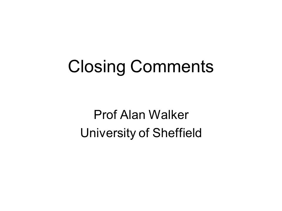 Closing Comments Prof Alan Walker University of Sheffield
