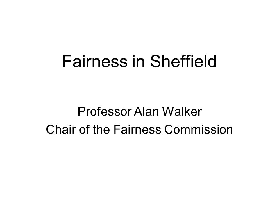 Fairness in Sheffield Professor Alan Walker Chair of the Fairness Commission
