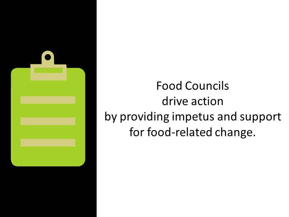 Food Councils drive action by providing impetus and support for food-related change.