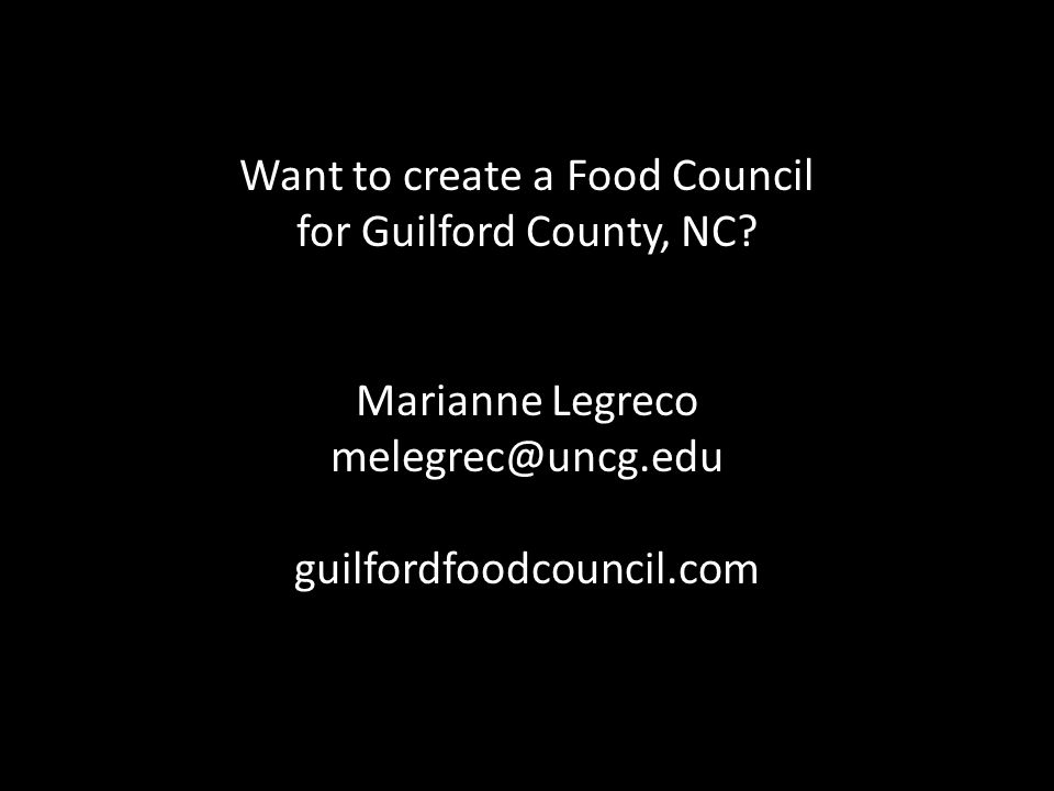 Want to create a Food Council for Guilford County, NC? Marianne Legreco melegrec@uncg.edu guilfordfoodcouncil.com