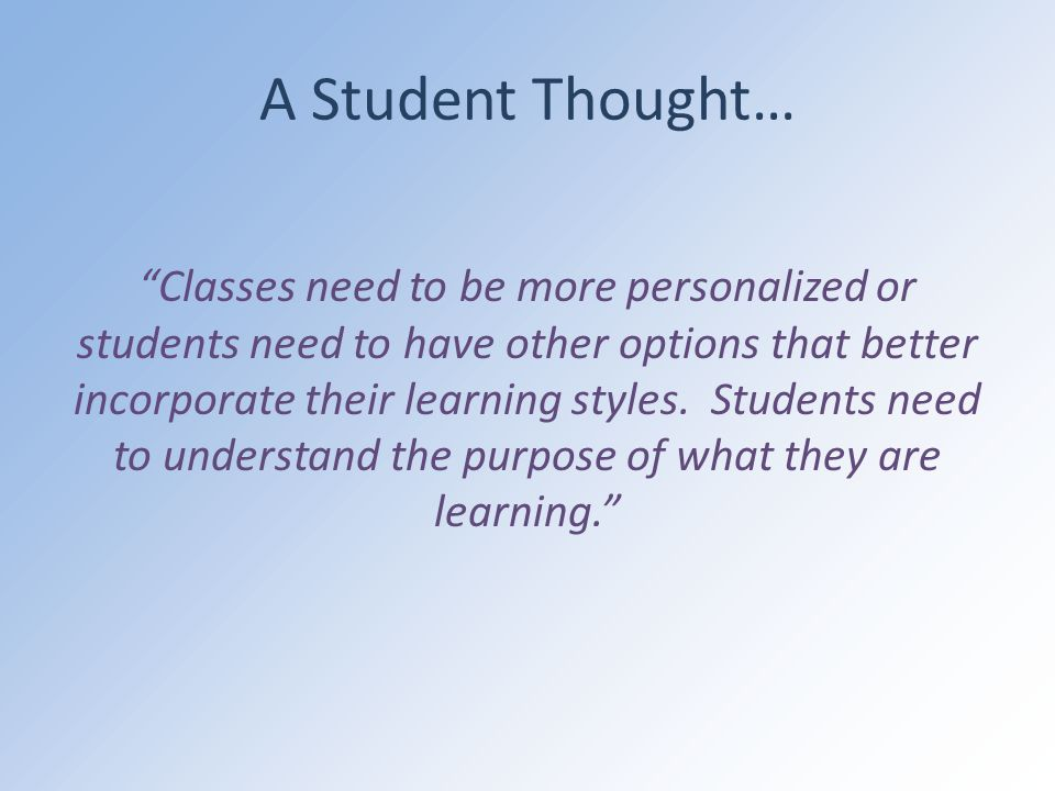 A Student Thought… Classes need to be more personalized or students need to have other options that better incorporate their learning styles.