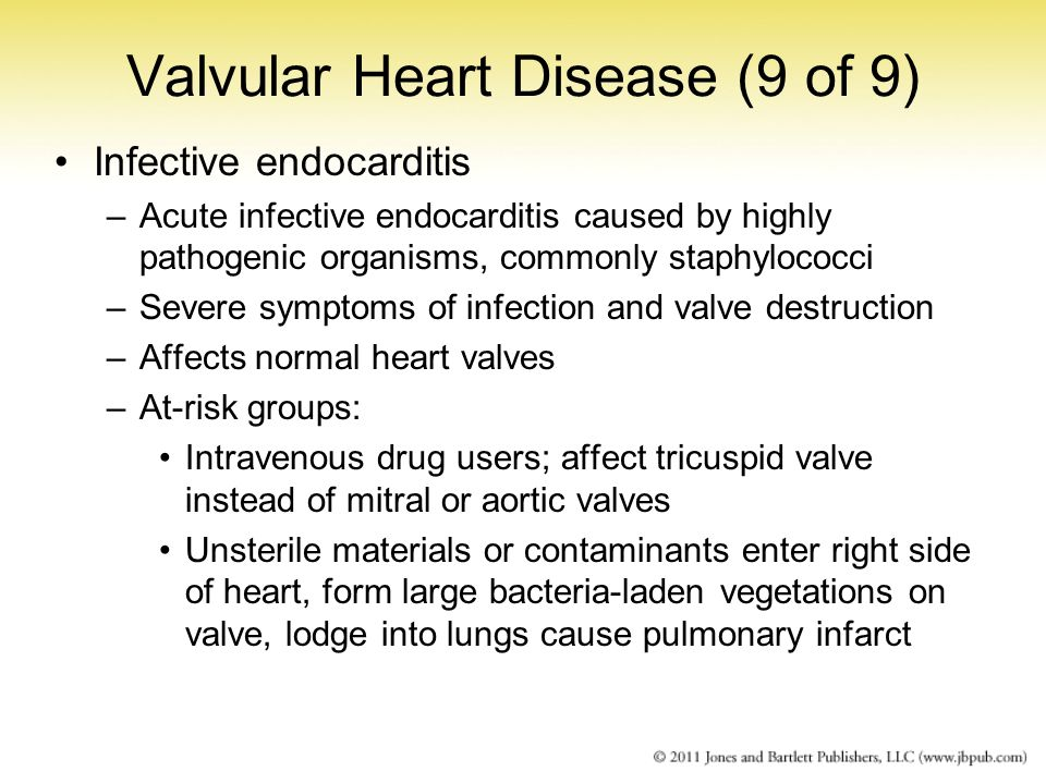 Valvular Heart Disease (9 of 9) Infective endocarditis –Acute infective endocarditis caused by highly pathogenic organisms, commonly staphylococci –Se