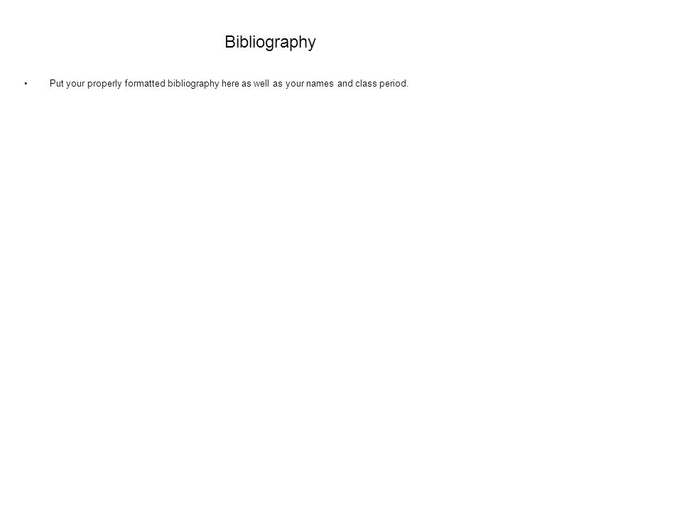 Bibliography Put your properly formatted bibliography here as well as your names and class period.