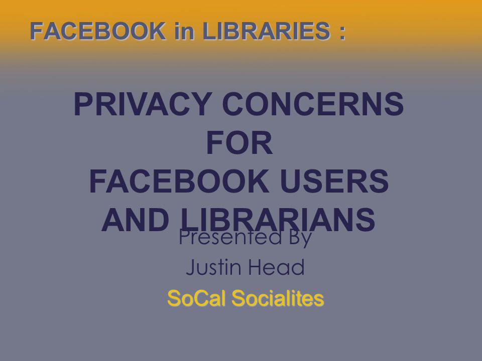 FACEBOOK in LIBRARIES : Presented By Justin Head SoCal Socialites PRIVACY CONCERNS FOR FACEBOOK USERS AND LIBRARIANS