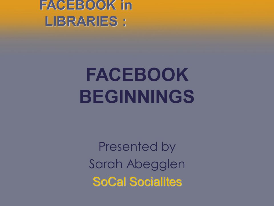 Presented by Sarah Abegglen SoCal Socialites FACEBOOK in LIBRARIES : FACEBOOK BEGINNINGS